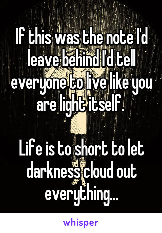 If this was the note I'd leave behind I'd tell everyone to live like you are light itself.   Life is to short to let darkness cloud out everything...