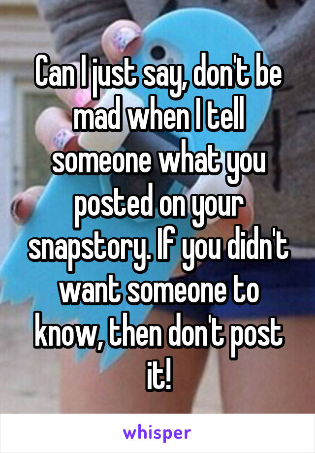 Can I just say, don't be mad when I tell someone what you posted on your snapstory. If you didn't want someone to know, then don't post it!