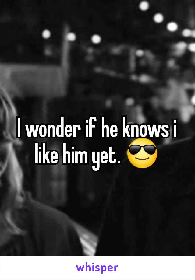 I wonder if he knows i like him yet. 😎
