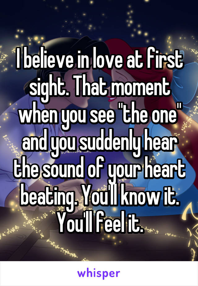 "I believe in love at first sight. That moment when you see ""the one"" and you suddenly hear the sound of your heart beating. You'll know it. You'll feel it."