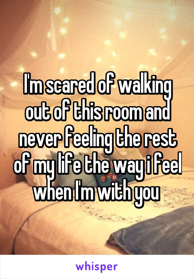 I'm scared of walking out of this room and never feeling the rest of my life the way i feel when I'm with you