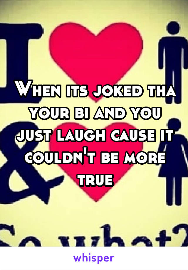 When its joked tha your bi and you just laugh cause it couldn't be more true