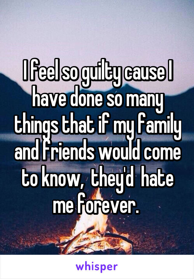 I feel so guilty cause I have done so many things that if my family and friends would come to know,  they'd  hate me forever.