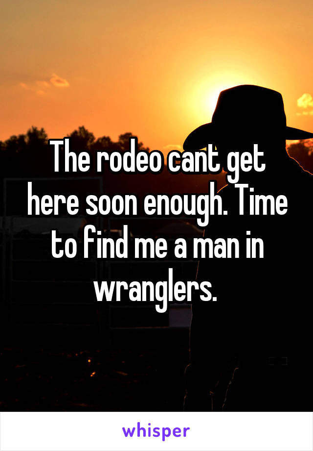 The rodeo cant get here soon enough. Time to find me a man in wranglers.