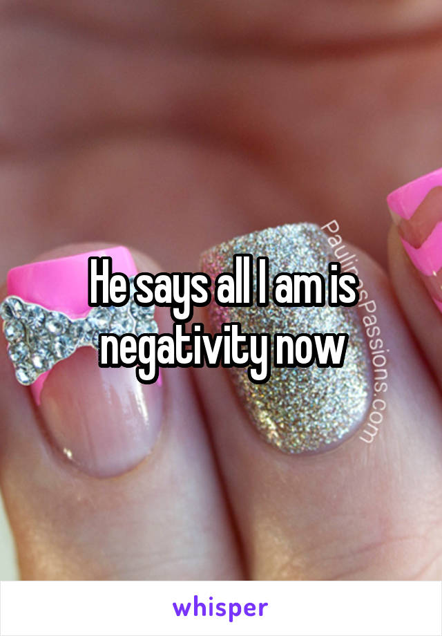 He says all I am is negativity now