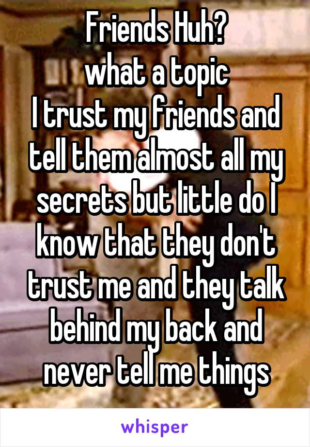 Friends Huh? what a topic I trust my friends and tell them almost all my secrets but little do I know that they don't trust me and they talk behind my back and never tell me things