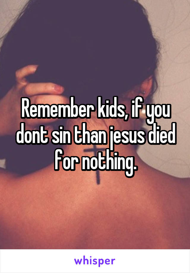 Remember kids, if you dont sin than jesus died for nothing.