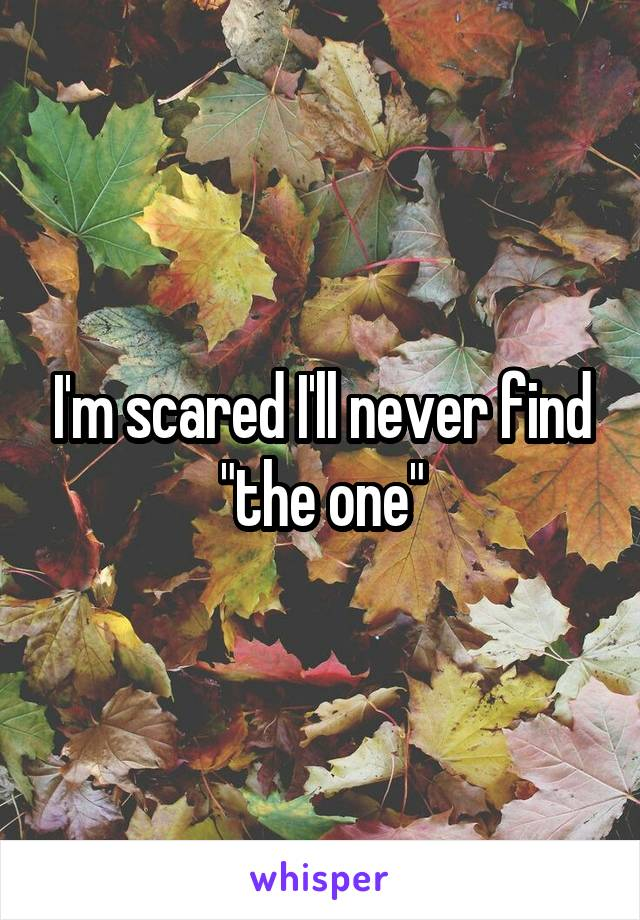 """I'm scared I'll never find """"the one"""""""