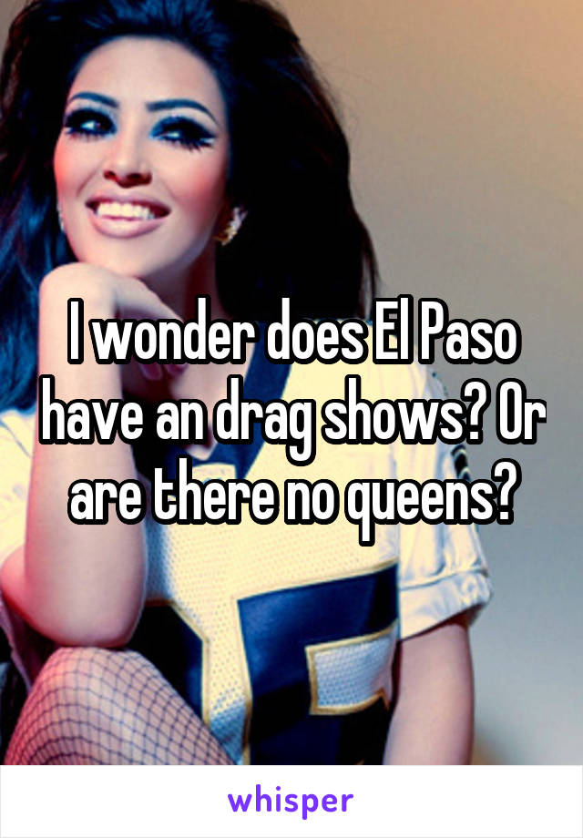 I wonder does El Paso have an drag shows? Or are there no queens?