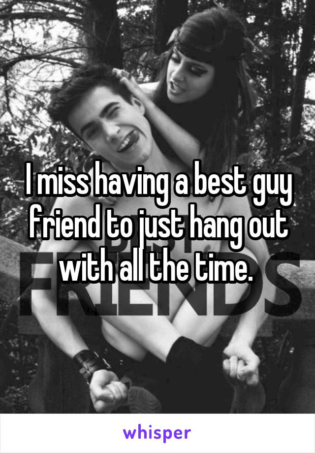 I miss having a best guy friend to just hang out with all the time.