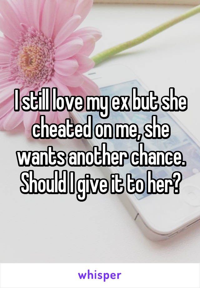 I still love my ex but she cheated on me, she wants another chance. Should I give it to her?