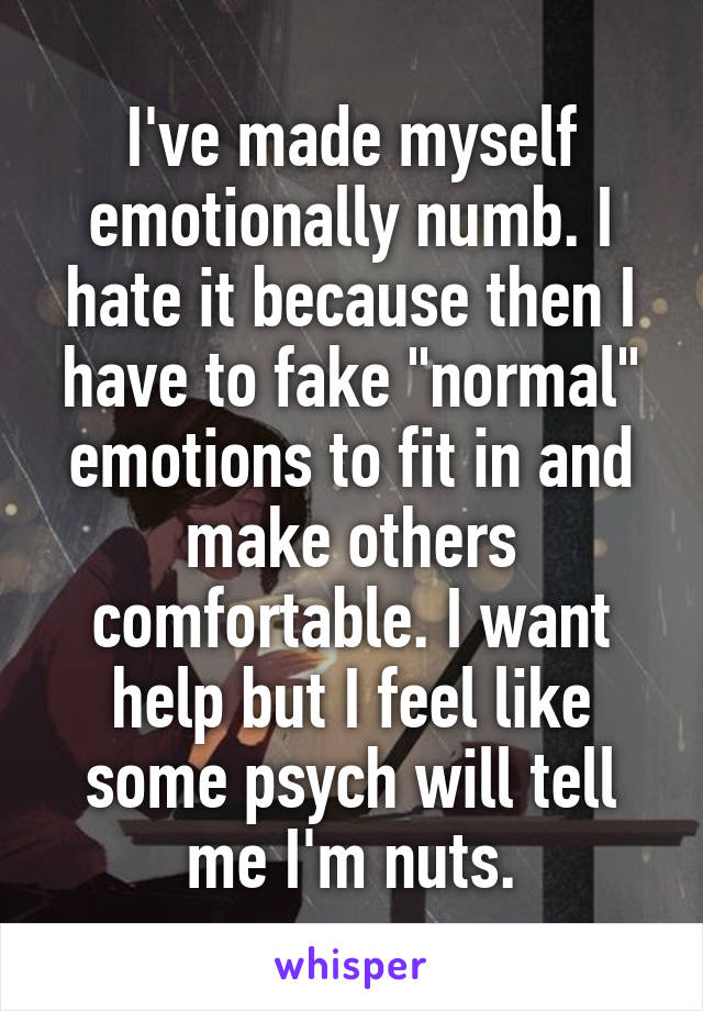 """I've made myself emotionally numb. I hate it because then I have to fake """"normal"""" emotions to fit in and make others comfortable. I want help but I feel like some psych will tell me I'm nuts."""