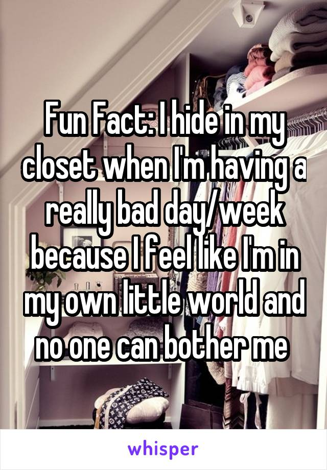 Fun Fact: I hide in my closet when I'm having a really bad day/week because I feel like I'm in my own little world and no one can bother me