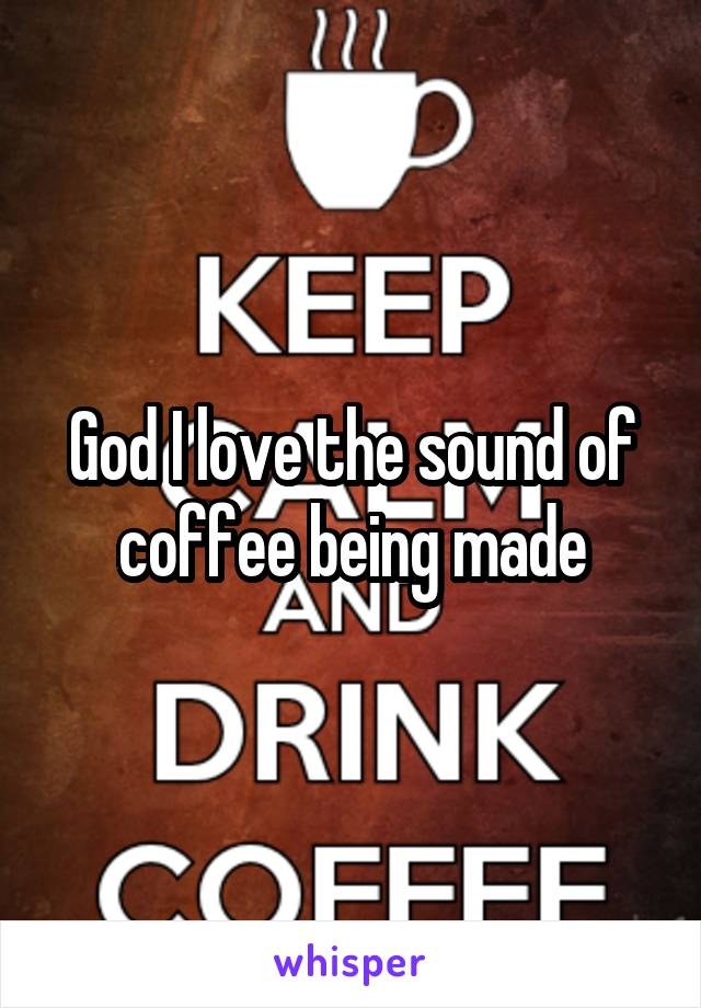 God I love the sound of coffee being made