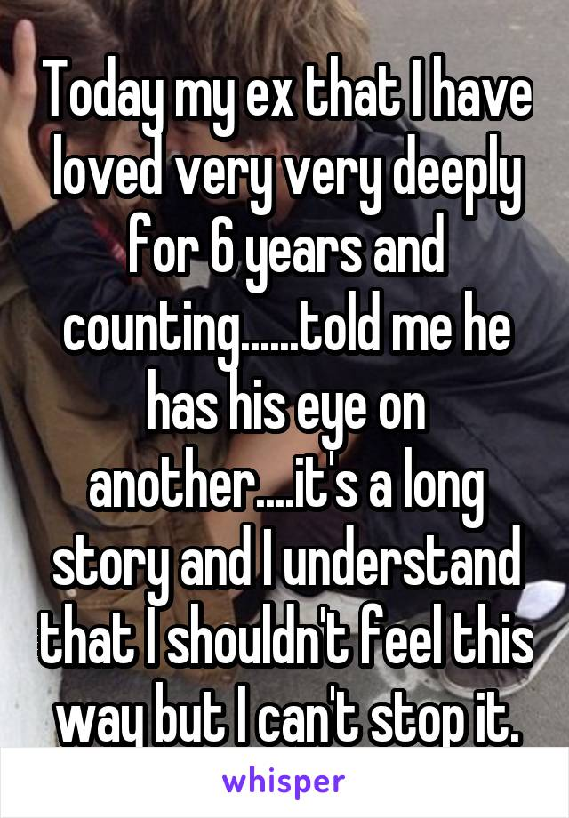 Today my ex that I have loved very very deeply for 6 years and counting......told me he has his eye on another....it's a long story and I understand that I shouldn't feel this way but I can't stop it.