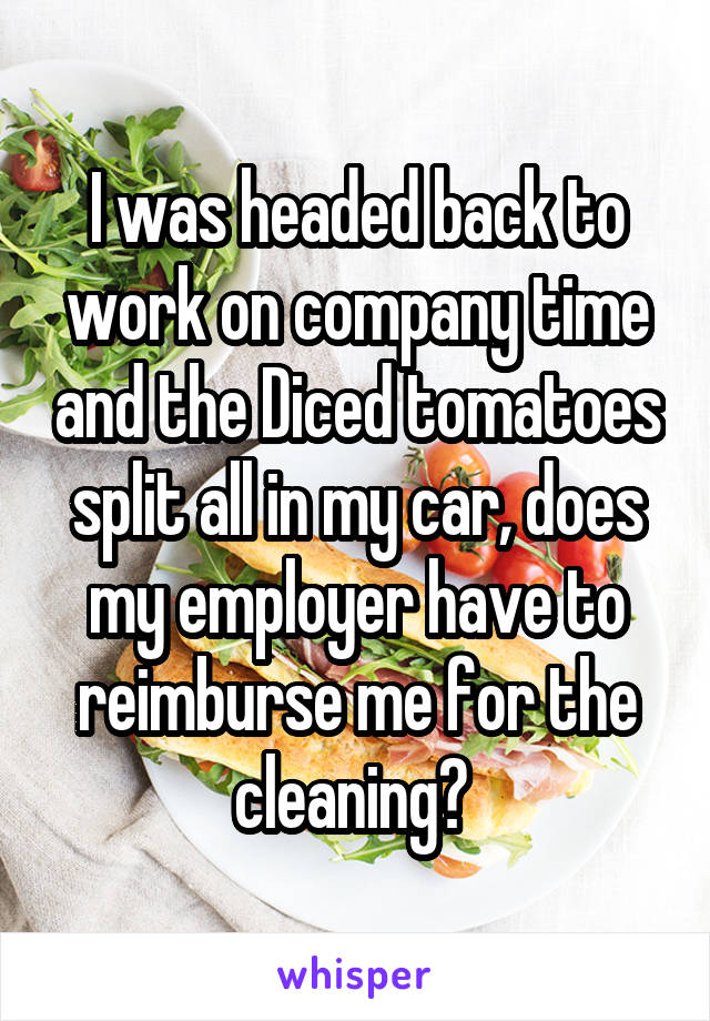 I was headed back to work on company time and the Diced tomatoes split all in my car, does my employer have to reimburse me for the cleaning?