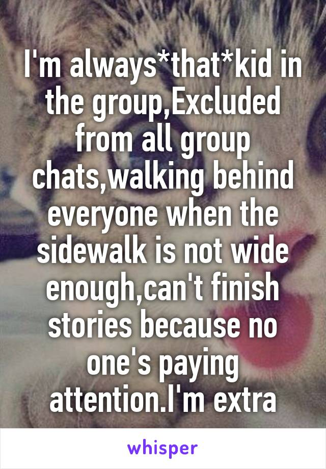 I'm always*that*kid in the group,Excluded from all group chats,walking behind everyone when the sidewalk is not wide enough,can't finish stories because no one's paying attention.I'm extra