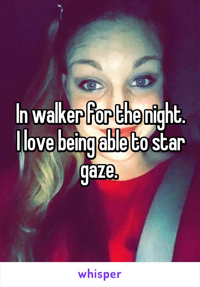 In walker for the night. I love being able to star gaze.