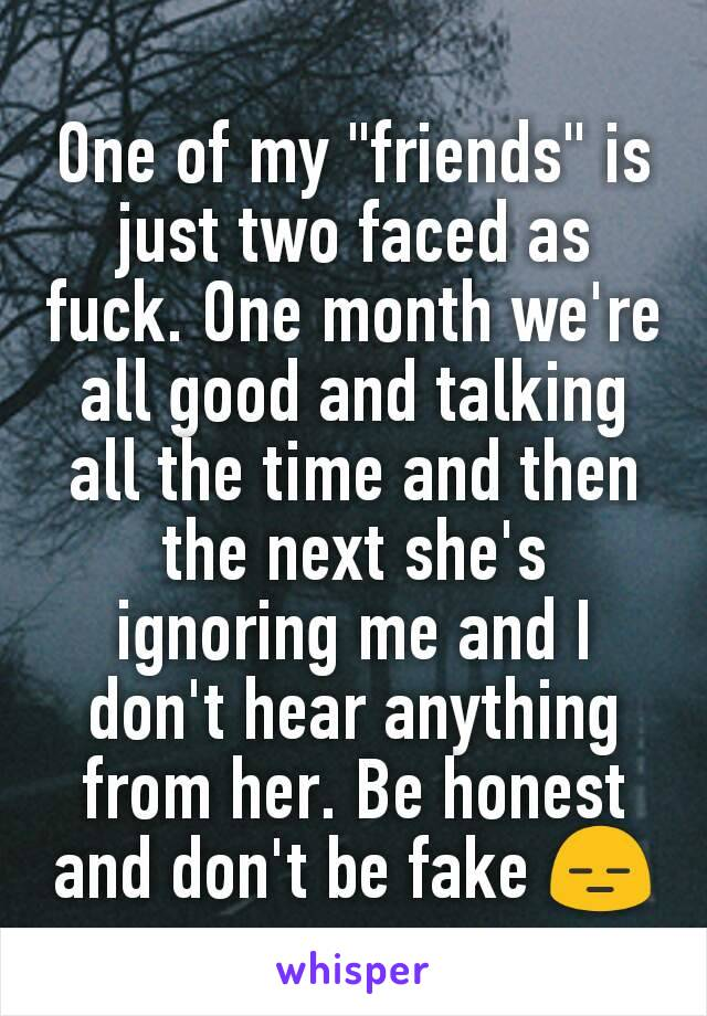 """One of my """"friends"""" is just two faced as fuck. One month we're all good and talking all the time and then the next she's ignoring me and I don't hear anything from her. Be honest and don't be fake 😑"""