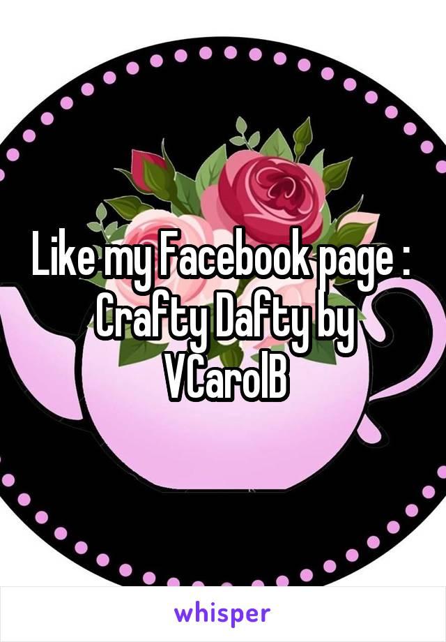 Like my Facebook page :  Crafty Dafty by VCarolB