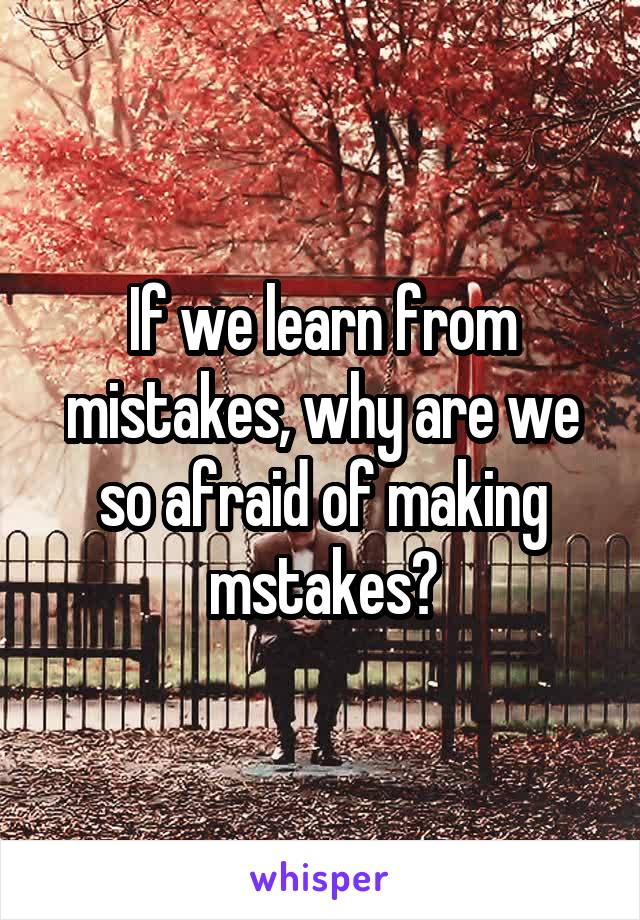 If we learn from mistakes, why are we so afraid of making mstakes?
