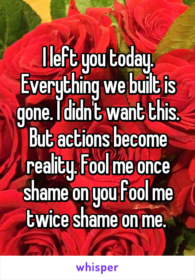 I left you today. Everything we built is gone. I didn't want this. But actions become reality. Fool me once shame on you fool me twice shame on me.