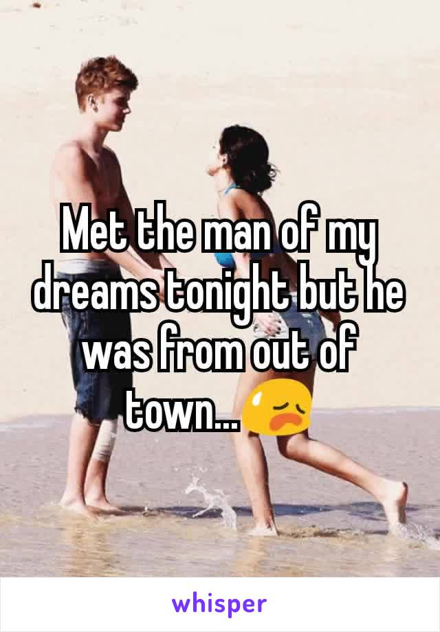 Met the man of my dreams tonight but he was from out of town...😥