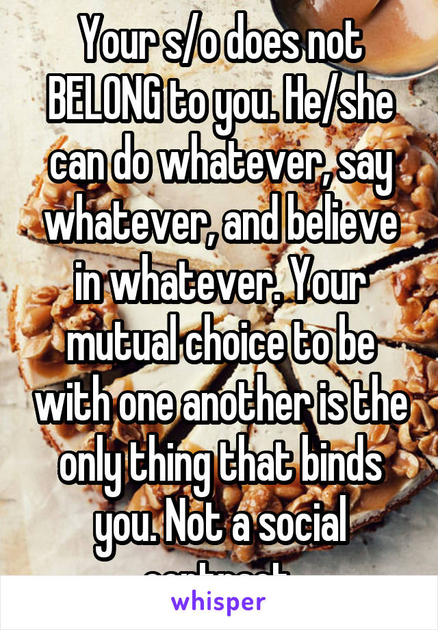 Your s/o does not BELONG to you. He/she can do whatever, say whatever, and believe in whatever. Your mutual choice to be with one another is the only thing that binds you. Not a social contract