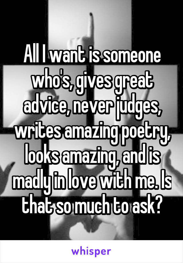 All I want is someone who's, gives great advice, never judges, writes amazing poetry, looks amazing, and is madly in love with me. Is that so much to ask?