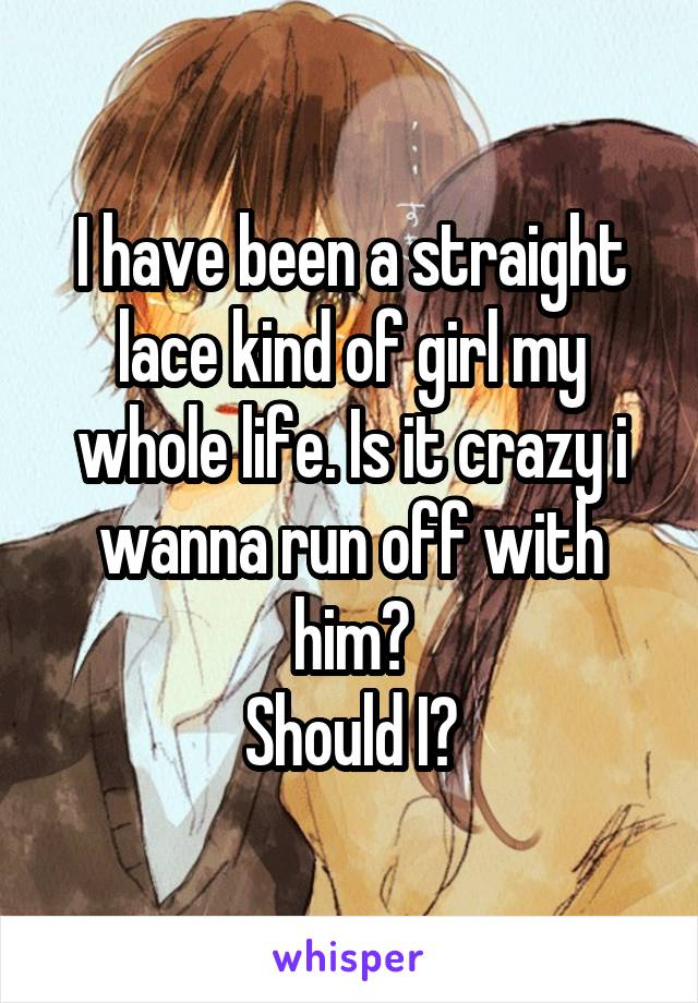 I have been a straight lace kind of girl my whole life. Is it crazy i wanna run off with him? Should I?