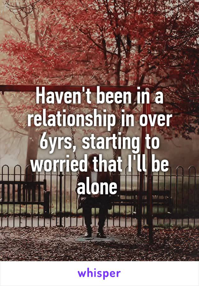 Haven't been in a relationship in over 6yrs, starting to worried that I'll be alone
