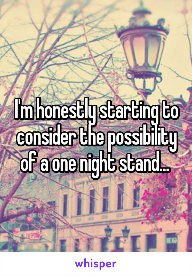 I'm honestly starting to consider the possibility of a one night stand...