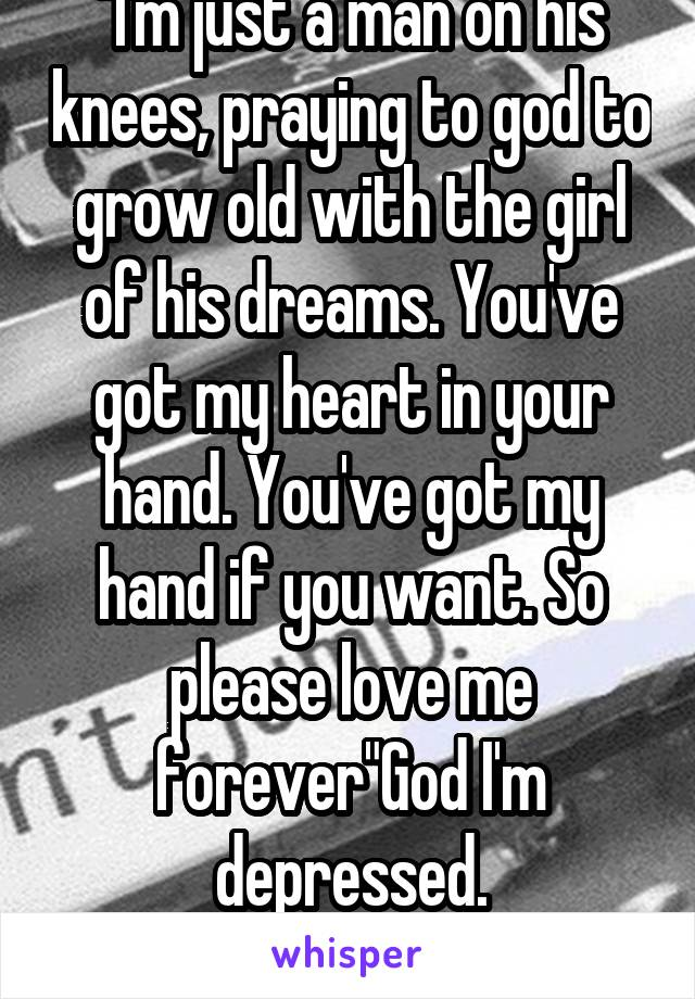 """""""I'm just a man on his knees, praying to god to grow old with the girl of his dreams. You've got my heart in your hand. You've got my hand if you want. So please love me forever""""God I'm depressed."""