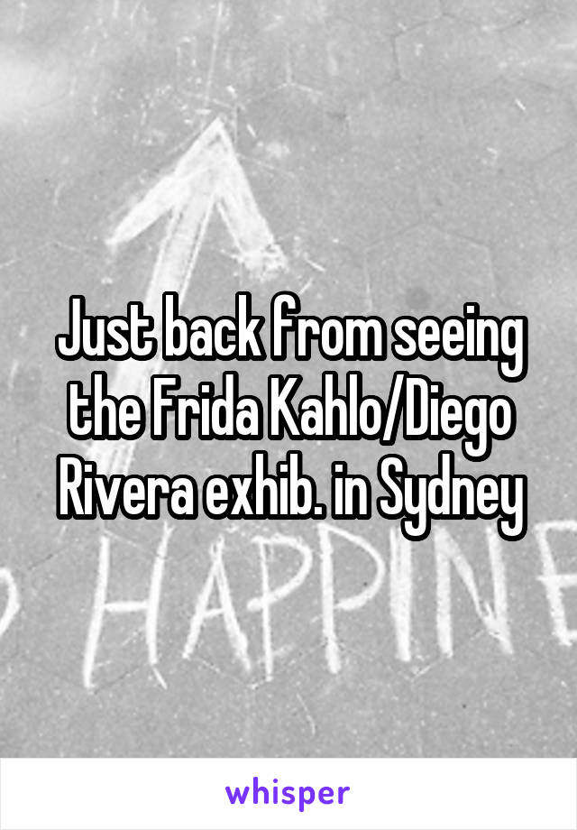 Just back from seeing the Frida Kahlo/Diego Rivera exhib. in Sydney