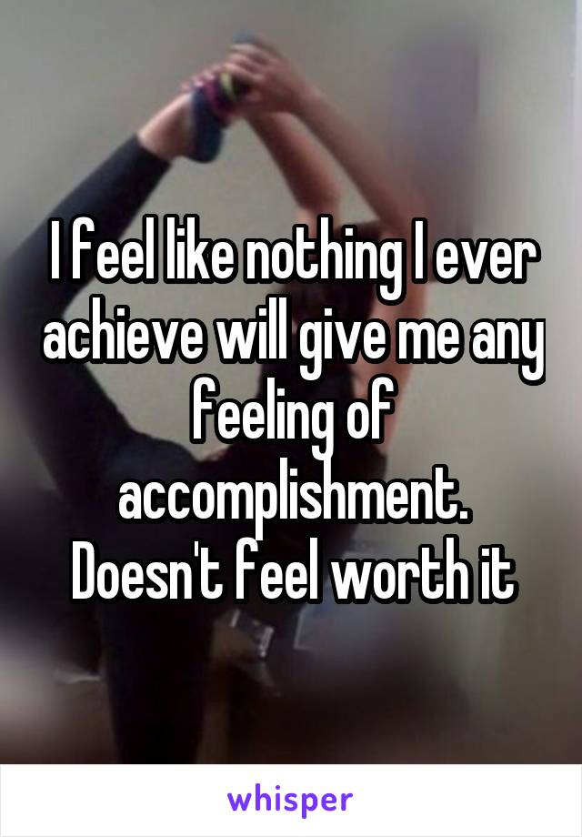 I feel like nothing I ever achieve will give me any feeling of accomplishment. Doesn't feel worth it