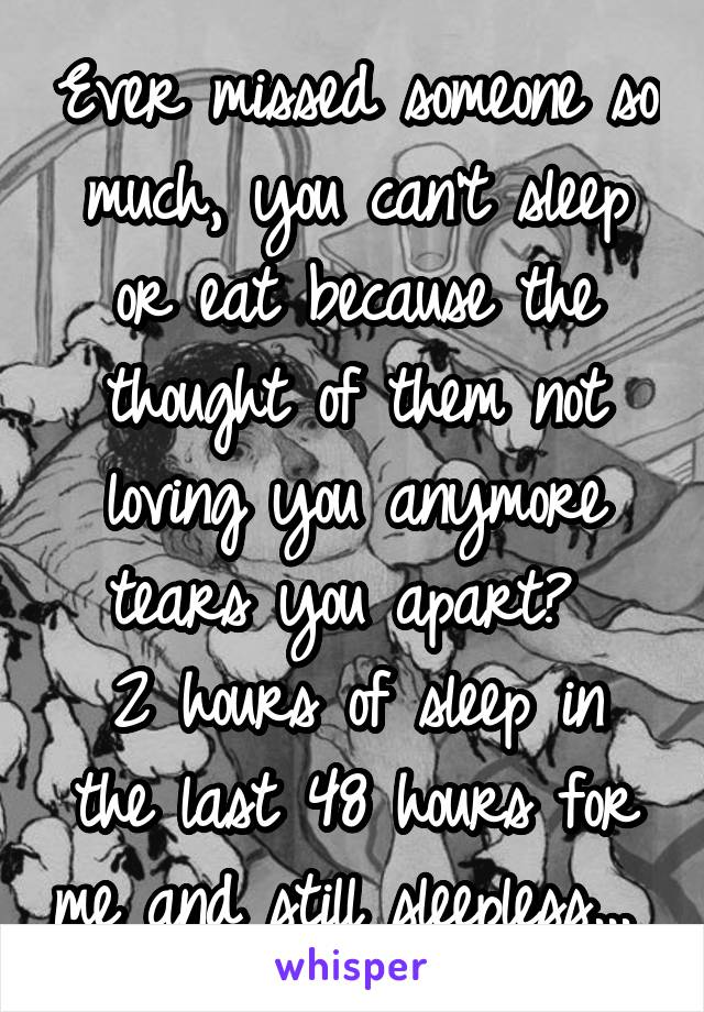 Ever missed someone so much, you can't sleep or eat because the thought of them not loving you anymore tears you apart?  2 hours of sleep in the last 48 hours for me and still sleepless...