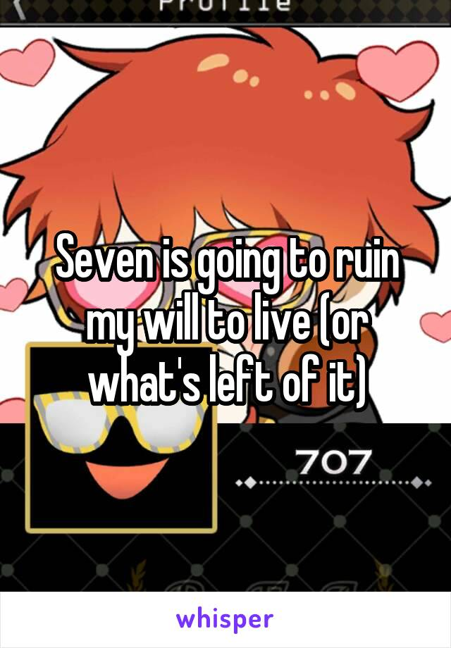 Seven is going to ruin my will to live (or what's left of it)