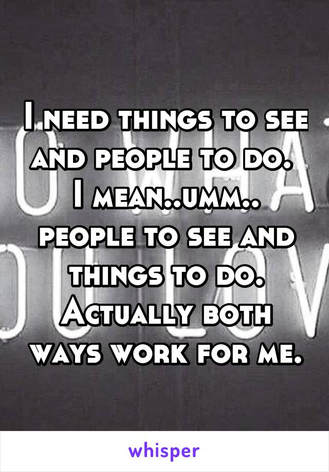 I need things to see and people to do.  I mean..umm.. people to see and things to do. Actually both ways work for me.