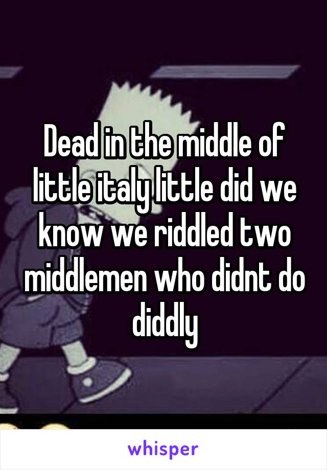 Dead in the middle of little italy little did we know we riddled two middlemen who didnt do diddly