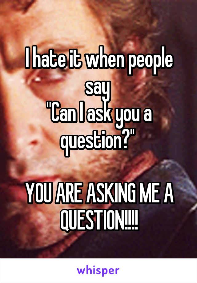 """I hate it when people say  """"Can I ask you a question?""""   YOU ARE ASKING ME A QUESTION!!!!"""