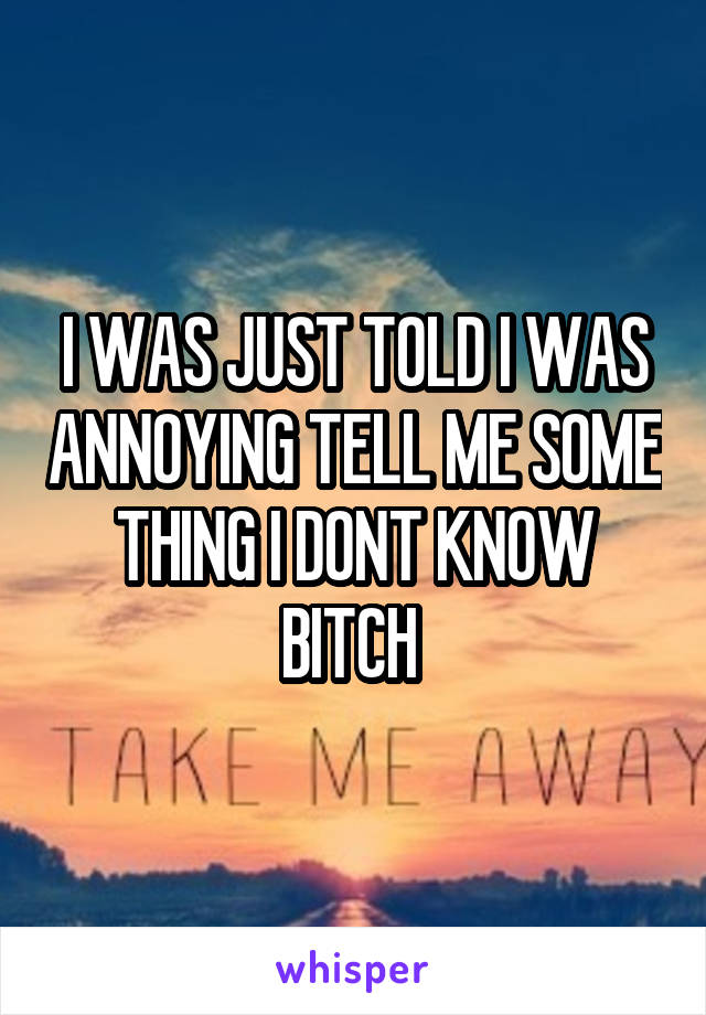 I WAS JUST TOLD I WAS ANNOYING TELL ME SOME THING I DONT KNOW BITCH