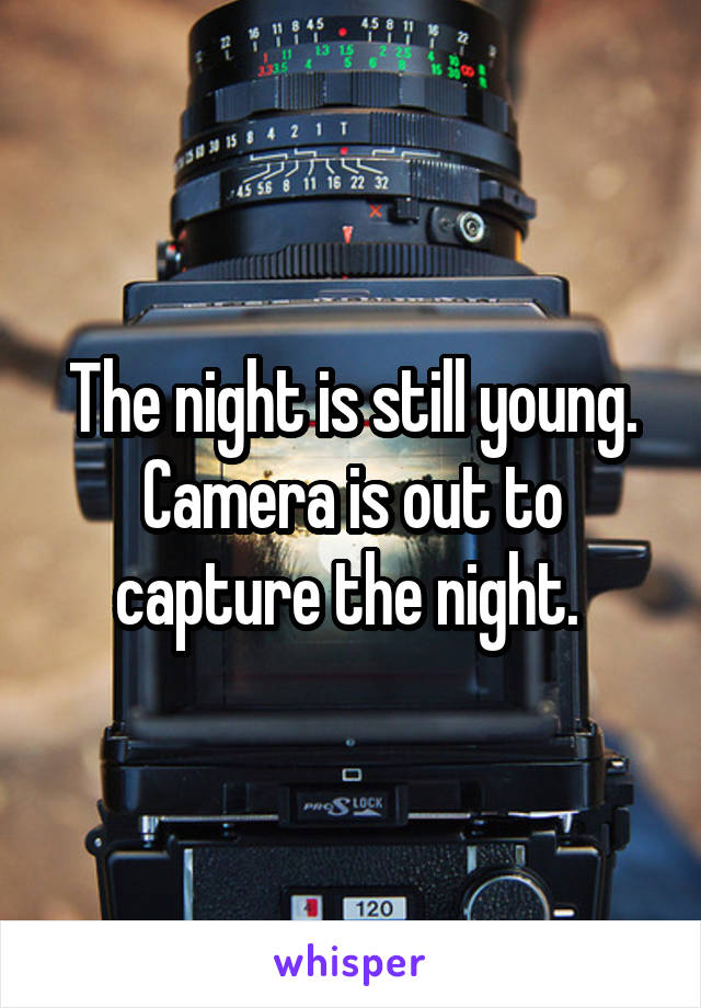 The night is still young. Camera is out to capture the night.