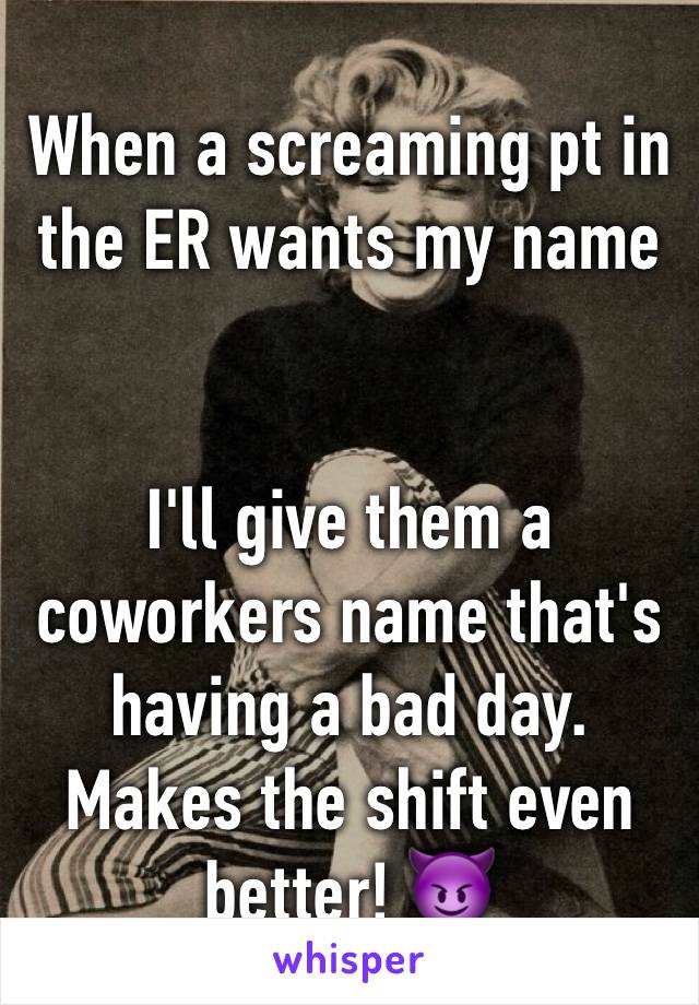 When a screaming pt in the ER wants my name    I'll give them a coworkers name that's having a bad day. Makes the shift even better! 😈