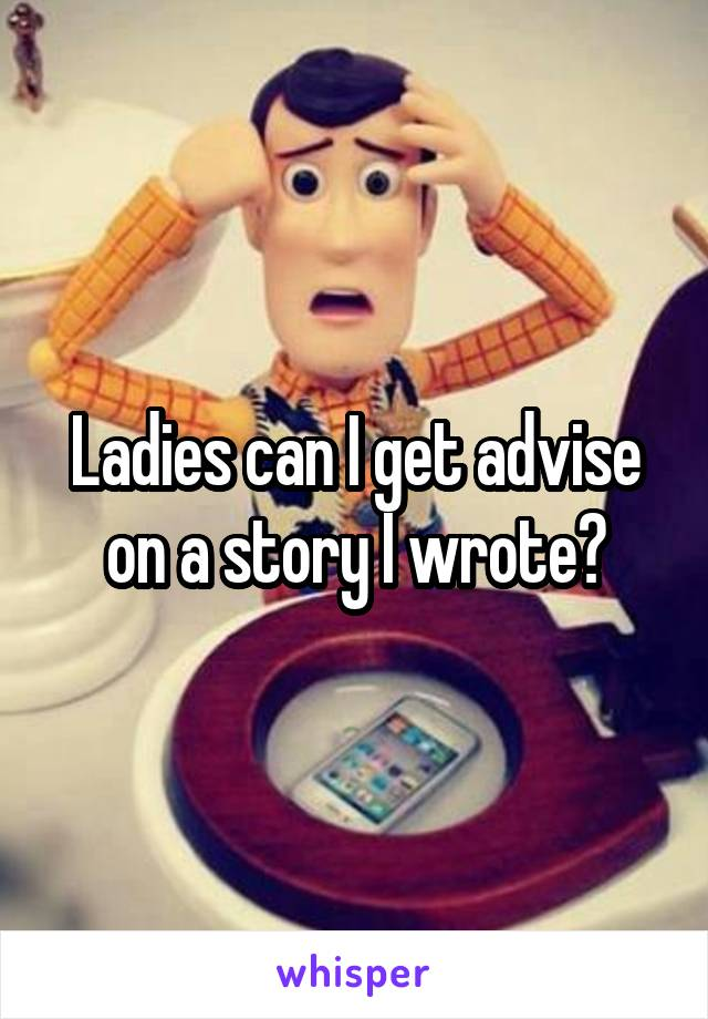Ladies can I get advise on a story I wrote?