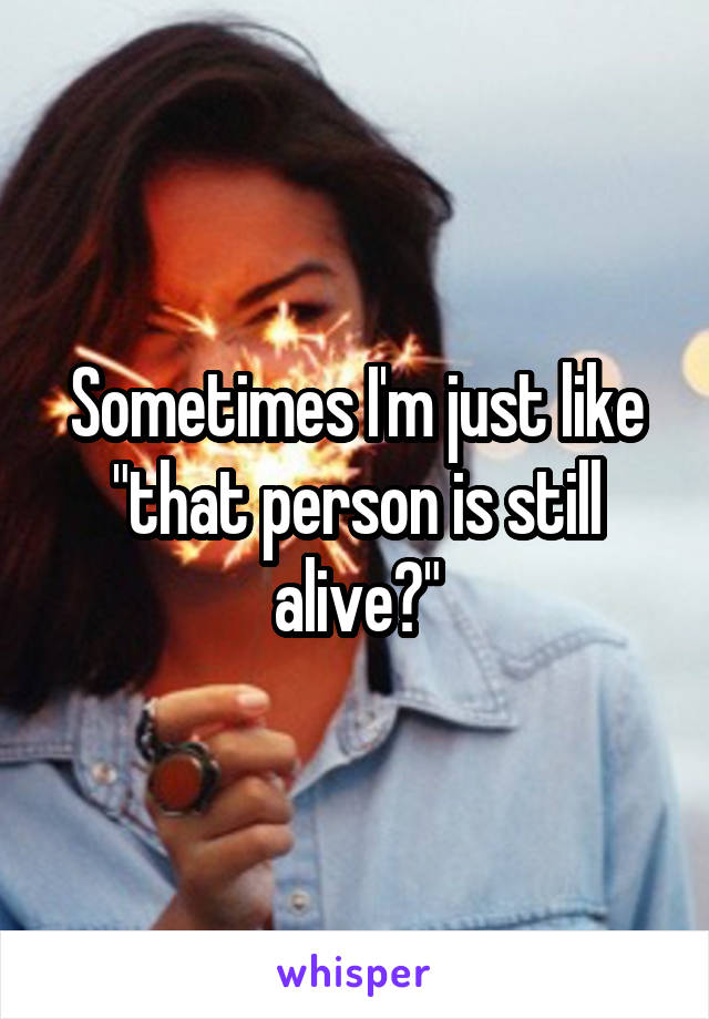 """Sometimes I'm just like """"that person is still alive?"""""""