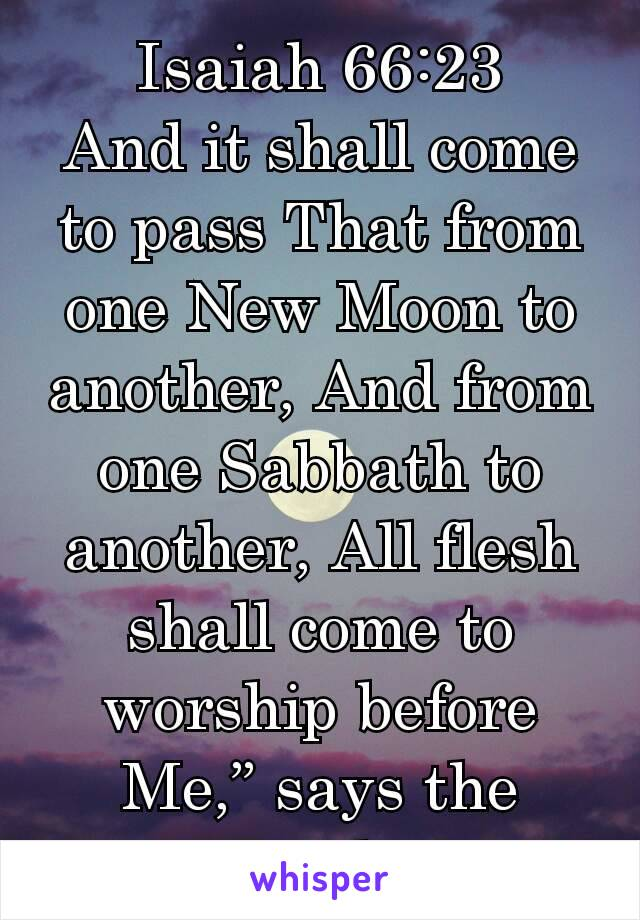 "Isaiah 66:23 And it shall come to pass That from one New Moon to another, And from one Sabbath to another, All flesh shall come to worship before Me,"" says the Lord ."