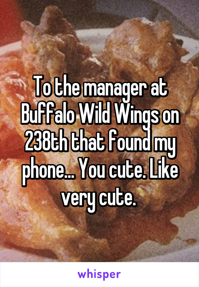 To the manager at Buffalo Wild Wings on 238th that found my phone... You cute. Like very cute.