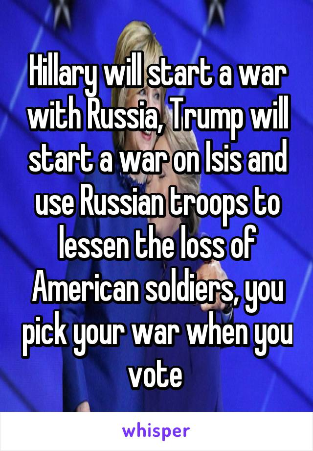 Hillary will start a war with Russia, Trump will start a war on Isis and use Russian troops to lessen the loss of American soldiers, you pick your war when you vote