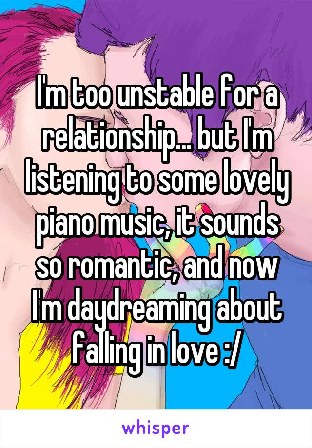 I'm too unstable for a relationship... but I'm listening to some lovely piano music, it sounds so romantic, and now I'm daydreaming about falling in love :/