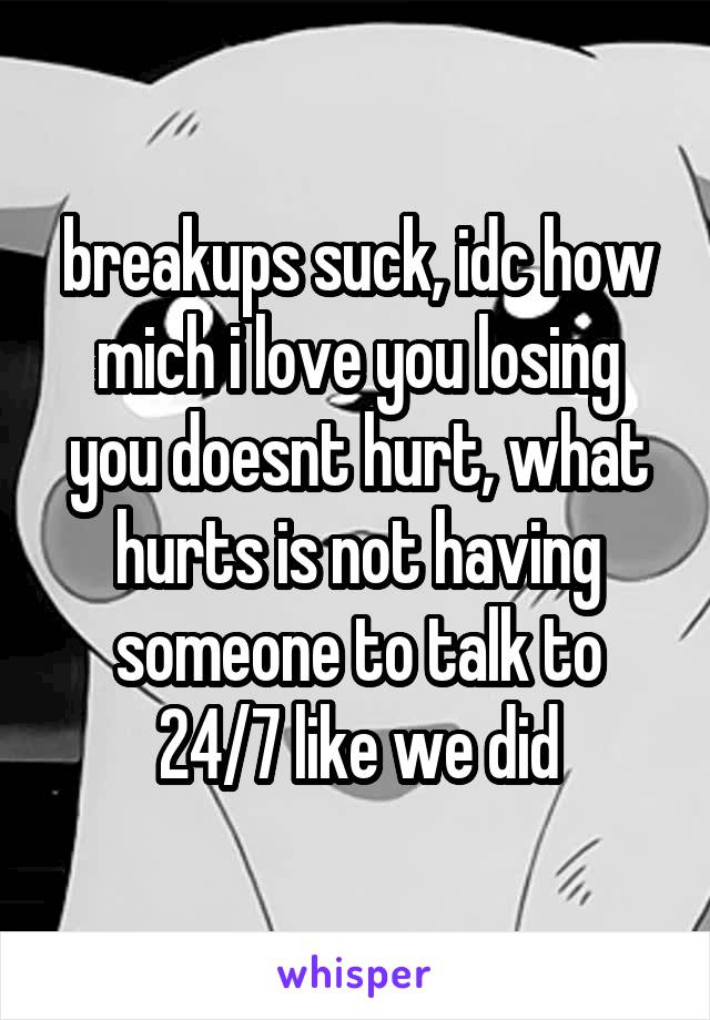 breakups suck, idc how mich i love you losing you doesnt hurt, what hurts is not having someone to talk to 24/7 like we did